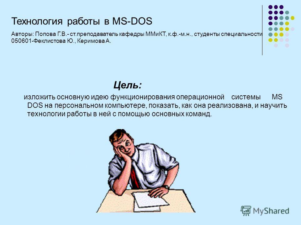 Тема: Характеристика MS DOS Технология работы в MS DOS Цель: изложить основную идею функционирования операционной системы MS DOS на персональном компьютере, показать, как она реализована, и научить технологии работы в ней с помощью основных команд. Т