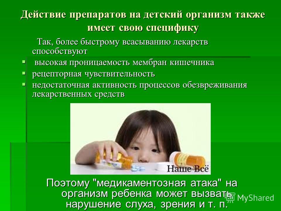 Действие препаратов на детский организм также имеет свою специфику Так, более быстрому всасыванию лекарств способствуют Так, более быстрому всасыванию лекарств способствуют высокая проницаемость мембран кишечника высокая проницаемость мембран кишечни