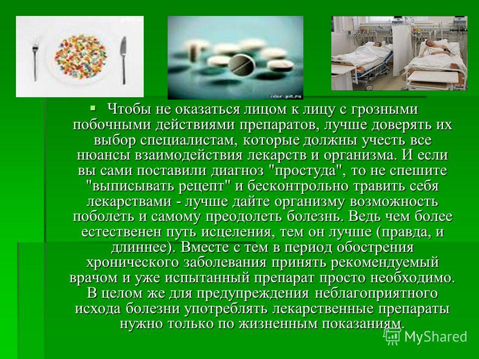 Чтобы не оказаться лицом к лицу с грозными побочными действиями препаратов, лучше доверять их выбор специалистам, которые должны учесть все нюансы взаимодействия лекарств и организма. И если вы сами поставили диагноз
