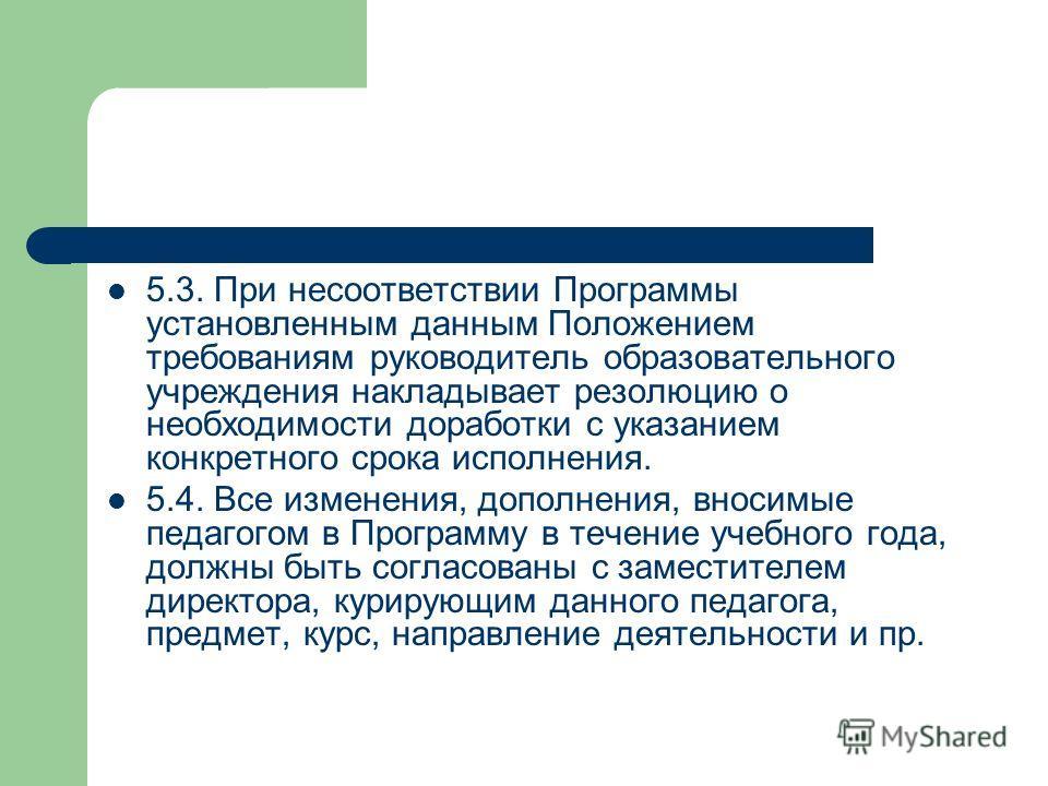 5.3. При несоответствии Программы установленным данным Положением требованиям руководитель образовательного учреждения накладывает резолюцию о необходимости доработки с указанием конкретного срока исполнения. 5.4. Все изменения, дополнения, вносимые