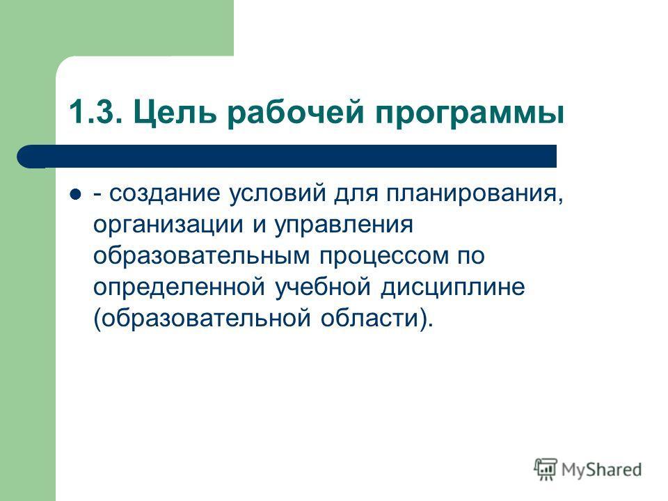 1.3. Цель рабочей программы - создание условий для планирования, организации и управления образовательным процессом по определенной учебной дисциплине (образовательной области).