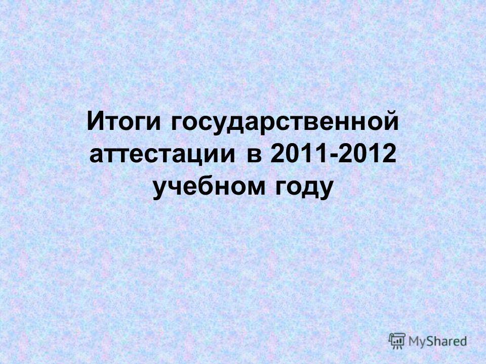 Итоги государственной аттестации в 2011-2012 учебном году