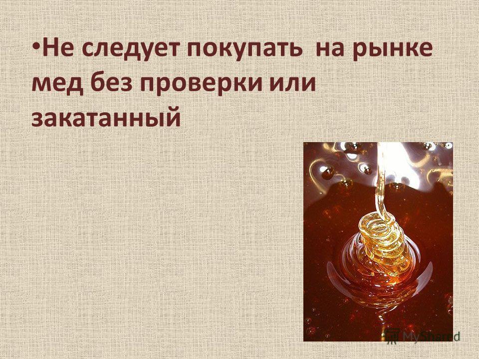 Не следует покупать на рынке мед без проверки или закатанный