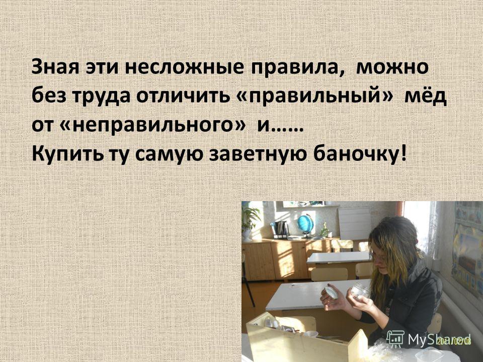 Зная эти несложные правила, можно без труда отличить «правильный» мёд от «неправильного» и…… Купить ту самую заветную баночку!