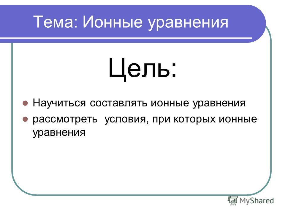 Тема: Ионные уравнения Цель: Научиться составлять ионные уравнения рассмотреть условия, при которых ионные уравнения