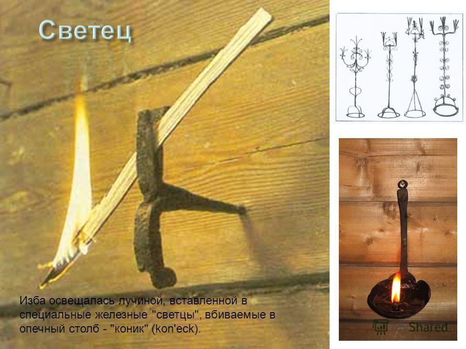 Изба освещалась лучиной, вставленной в специальные железные светцы, вбиваемые в опечный столб - коник (kon'eck).