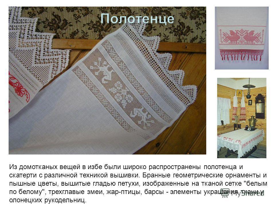 Из домотканых вещей в избе были широко распространены полотенца и скатерти с различной техникой вышивки. Бранные геометрические орнаменты и пышные цветы, вышитые гладью петухи, изображенные на тканой сетке