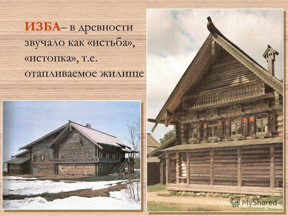 ИЗБА– в древности звучало как «истьба», «истопка», т.е. отапливаемое жилище