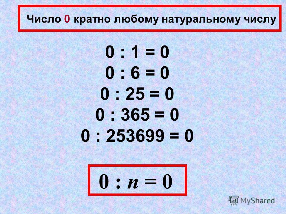 Число 0 кратно любому натуральному числу 0 : 1 = 0 0 : 6 = 0 0 : 25 = 0 0 : 365 = 0 0 : 253699 = 0 0 : n = 0