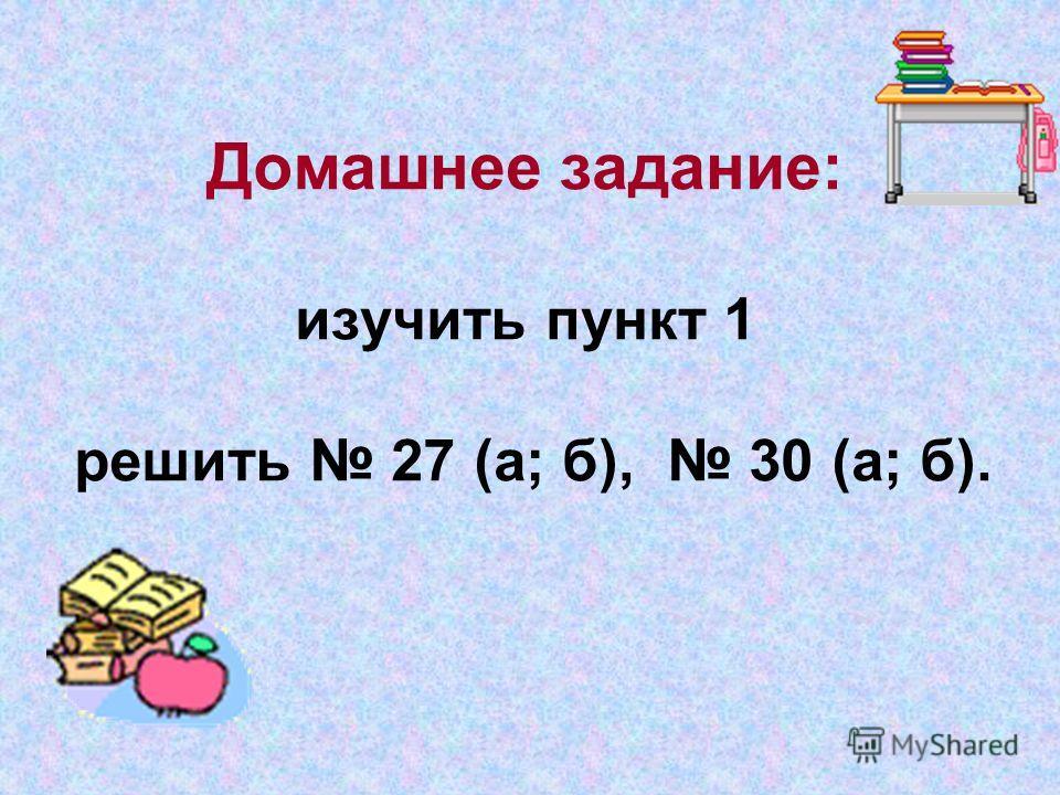 Домашнее задание: изучить пункт 1 решить 27 (а; б), 30 (а; б).