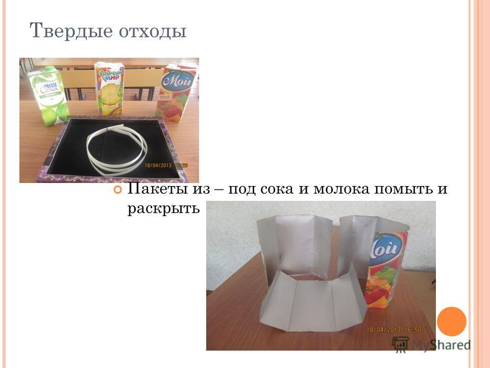 Твердые отходы Пакеты из – под сока и молока помыть и раскрыть