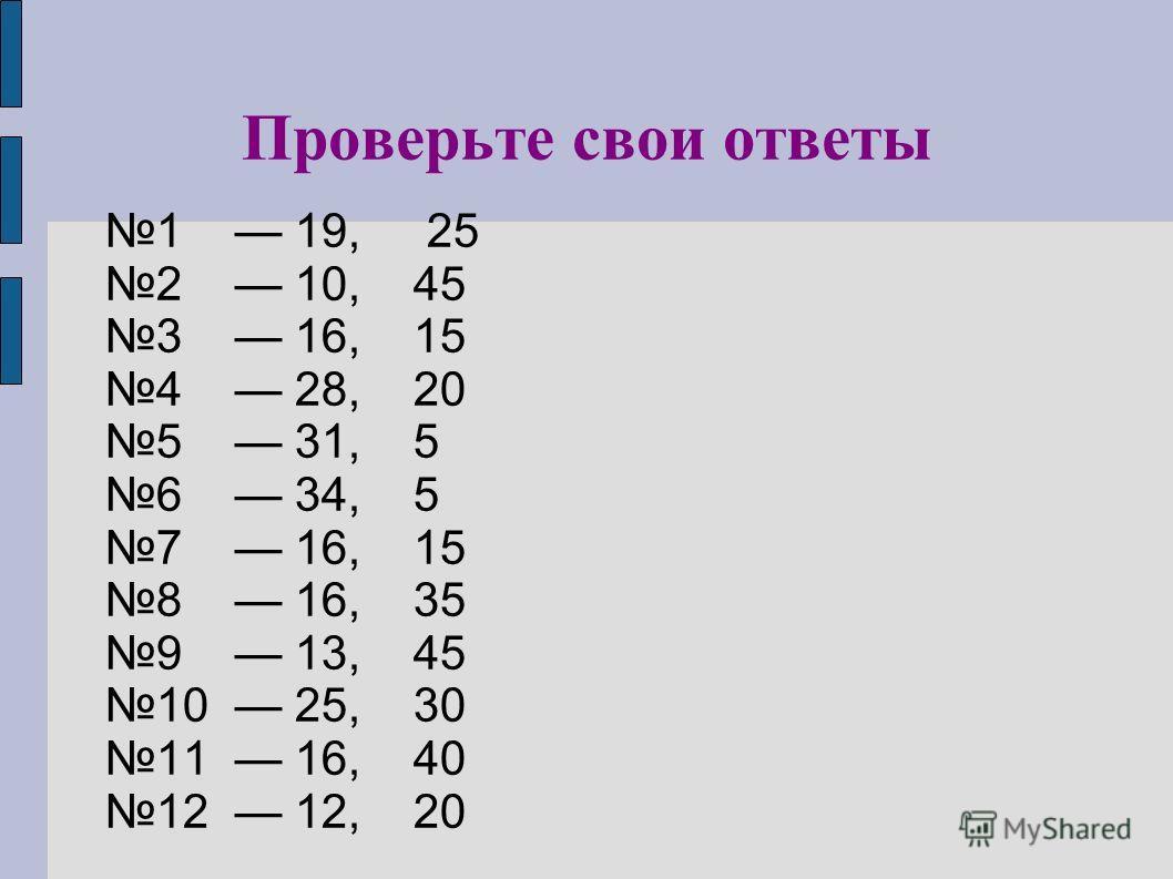 Проверьте свои ответы 1 19, 25 2 10, 45 3 16, 15 4 28, 20 5 31, 5 6 34, 5 7 16, 15 8 16, 35 9 13, 45 10 25, 30 11 16, 40 12 12, 20