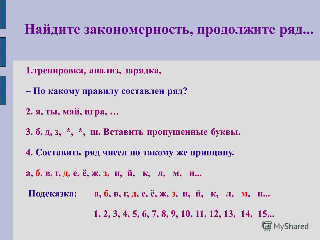 Найдите закономерность, продолжите ряд... 1.тренировка, анализ, зарядка, – По какому правилу составлен ряд? 2. я, ты, май, игра, … 3. б, д, з, *, *, щ. Вставить пропущенные буквы. 4. Составить ряд чисел по такому же принципу. а, б, в, г, д, е, ё, ж,