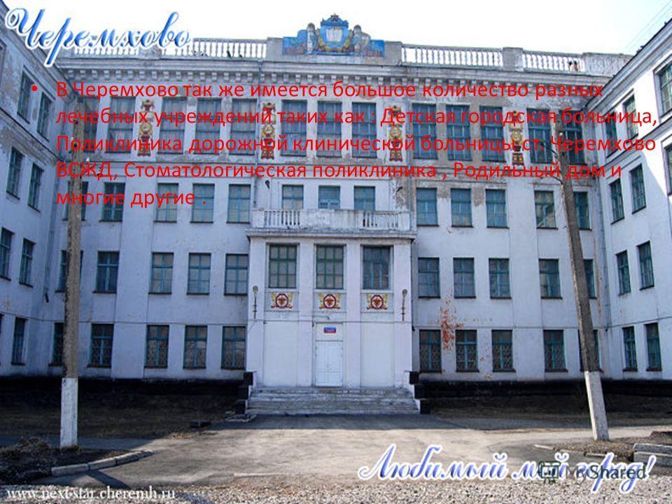 В Черемхово так же имеется большое количество разных лечебных учреждений таких как : Детская городская больница, Поликлиника дорожной клинической больницы ст. Черемхово ВСЖД, Стоматологическая поликлиника, Родильный дом и многие другие.