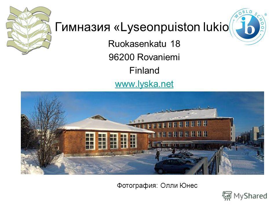 Гимназия «Lyseonpuiston lukio» Ruokasenkatu 18 96200 Rovaniemi Finland www.lyska.net Фотография: Олли Юнес