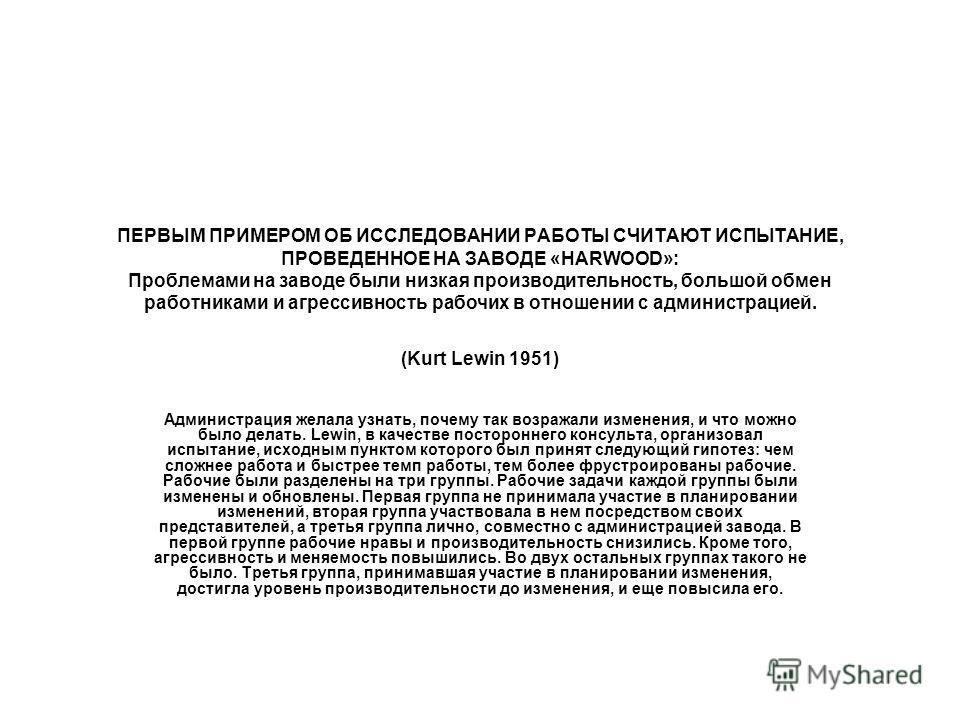ПЕРВЫМ ПРИМЕРОМ ОБ ИССЛЕДОВАНИИ РАБОТЫ СЧИТАЮТ ИСПЫТАНИЕ, ПРОВЕДЕННОЕ НА ЗАВОДЕ «HARWOOD»: Проблемами на заводе были низкая производительность, большой обмен работниками и агрессивность рабочих в отношении с администрацией. (Kurt Lewin 1951) Админист