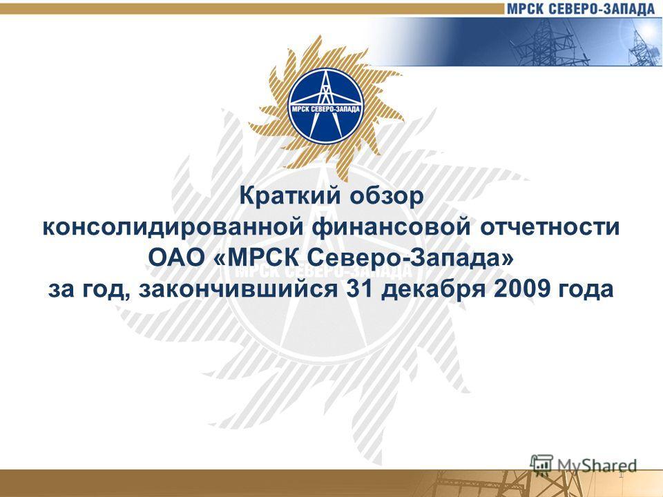 1 Краткий обзор консолидированной финансовой отчетности ОАО «МРСК Северо-Запада» за год, закончившийся 31 декабря 2009 года