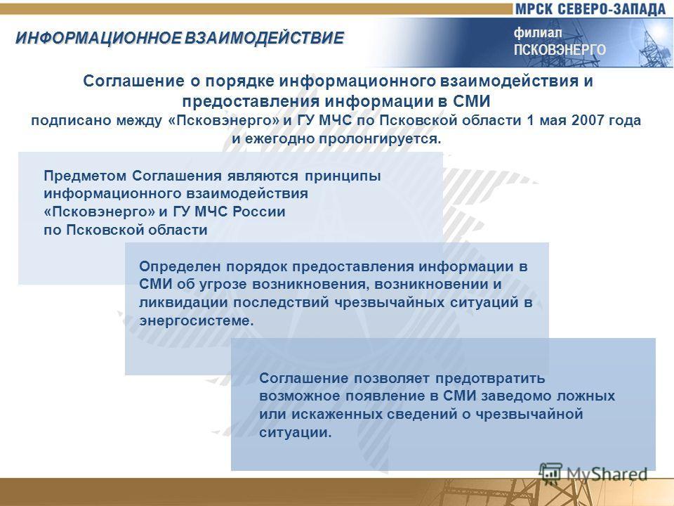 7 ИНФОРМАЦИОННОЕ ВЗАИМОДЕЙСТВИЕ филиал ПСКОВЭНЕРГО Соглашение о порядке информационного взаимодействия и предоставления информации в СМИ подписано между «Псковэнерго» и ГУ МЧС по Псковской области 1 мая 2007 года и ежегодно пролонгируется. Предметом
