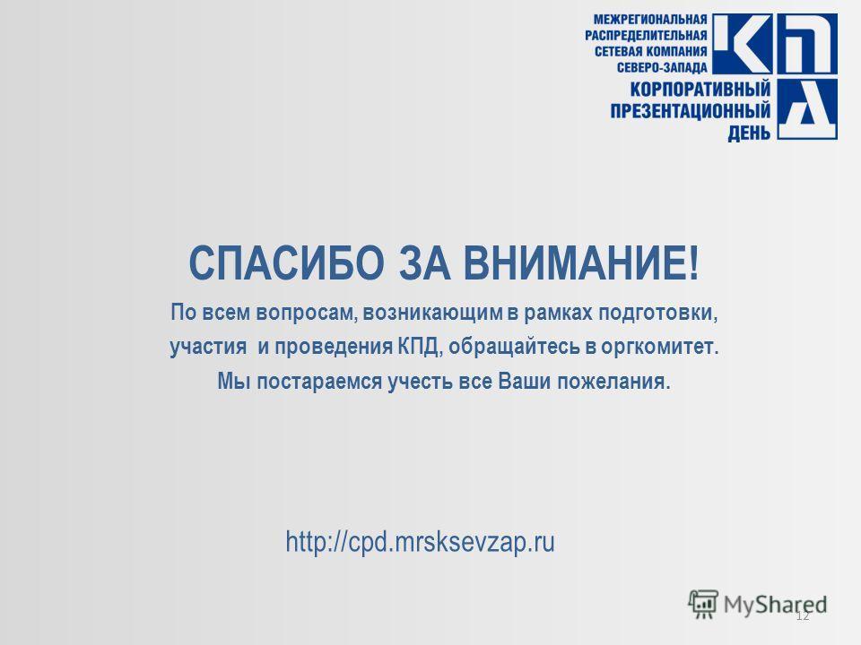 СПАСИБО ЗА ВНИМАНИЕ! По всем вопросам, возникающим в рамках подготовки, участия и проведения КПД, обращайтесь в оргкомитет. Мы постараемся учесть все Ваши пожелания. http://cpd.mrsksevzap.ru 12