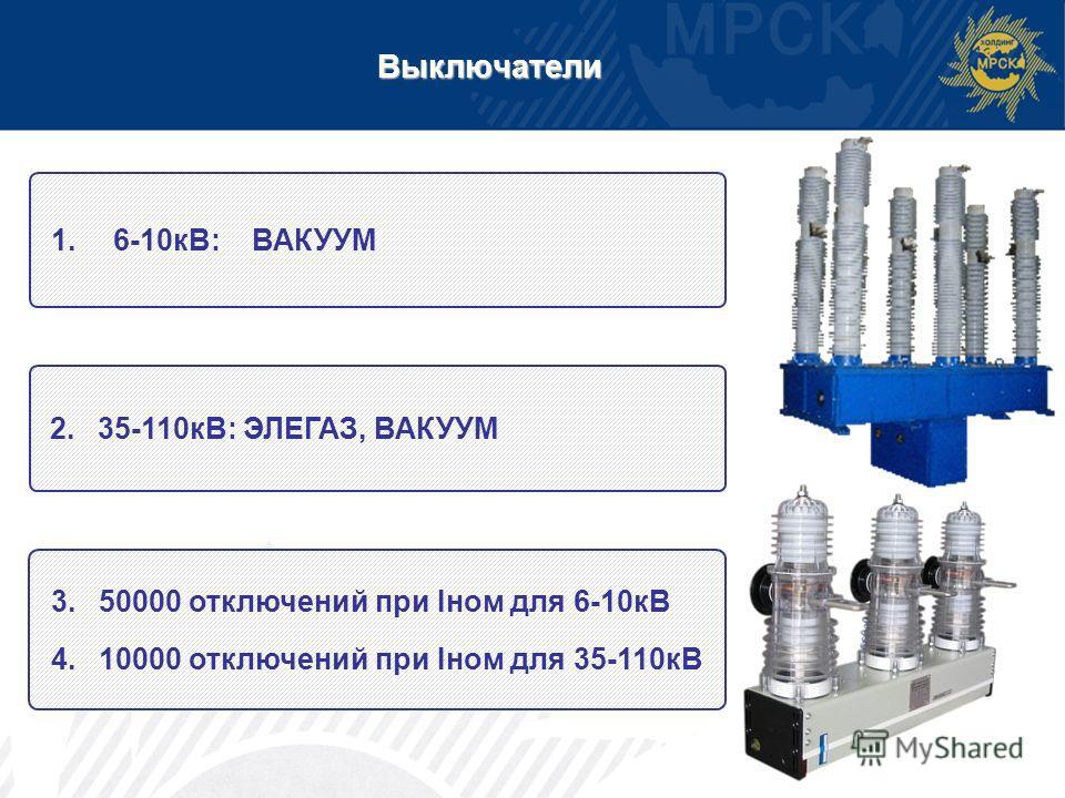 Выключатели 1.6-10кВ: ВАКУУМ 2. 35-110кВ: ЭЛЕГАЗ, ВАКУУМ 3. 50000 отключений при Iном для 6-10кВ 4. 10000 отключений при Iном для 35-110кВ
