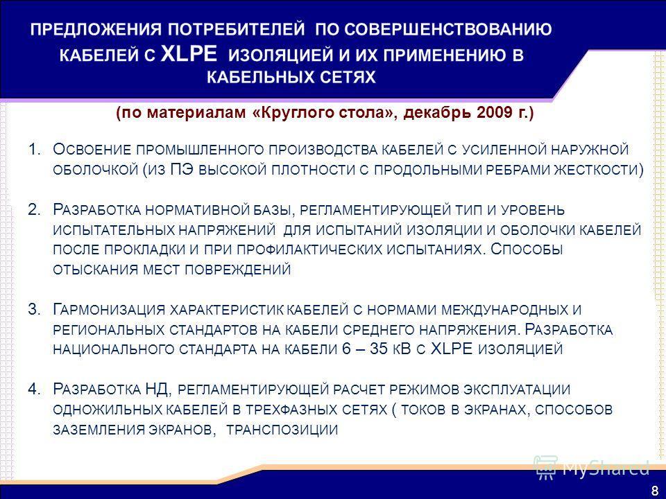 8 (по материалам «Круглого стола», декабрь 2009 г.) 1.О СВОЕНИЕ ПРОМЫШЛЕННОГО ПРОИЗВОДСТВА КАБЕЛЕЙ С УСИЛЕННОЙ НАРУЖНОЙ ОБОЛОЧКОЙ ( ИЗ ПЭ ВЫСОКОЙ ПЛОТНОСТИ С ПРОДОЛЬНЫМИ РЕБРАМИ ЖЕСТКОСТИ ) 2.Р АЗРАБОТКА НОРМАТИВНОЙ БАЗЫ, РЕГЛАМЕНТИРУЮЩЕЙ ТИП И УРОВЕ