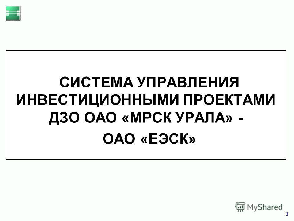 1 СИСТЕМА УПРАВЛЕНИЯ ИНВЕСТИЦИОННЫМИ ПРОЕКТАМИ ДЗО ОАО «МРСК УРАЛА» - ОАО «ЕЭСК»