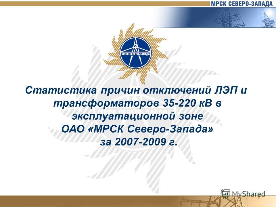 1 Статистика причин отключений ЛЭП и трансформаторов 35-220 кВ в эксплуатационной зоне ОАО «МРСК Северо-Запада» за 2007-2009 г.