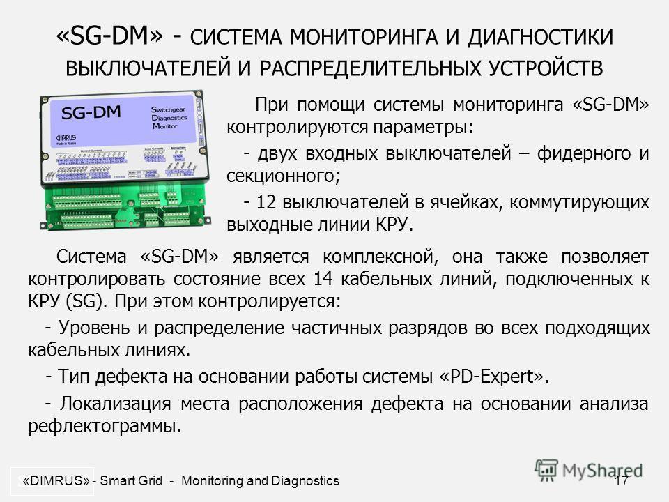17 «SG-DM» - СИСТЕМА МОНИТОРИНГА И ДИАГНОСТИКИ ВЫКЛЮЧАТЕЛЕЙ И РАСПРЕДЕЛИТЕЛЬНЫХ УСТРОЙСТВ SDD- 0.2. При помощи системы мониторинга «SG-DM» контролируются параметры: - двух входных выключателей – фидерного и секционного; - 12 выключателей в ячейках, к