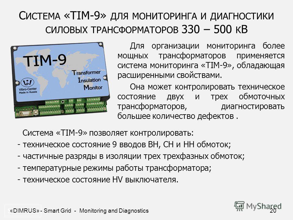 20 С ИСТЕМА «TIM-9» ДЛЯ МОНИТОРИНГА И ДИАГНОСТИКИ СИЛОВЫХ ТРАНСФОРМАТОРОВ 330 – 500 К В SDD- 0.2. Для организации мониторинга более мощных трансформаторов применяется система мониторинга «TIM-9», обладающая расширенными свойствами. Она может контроли