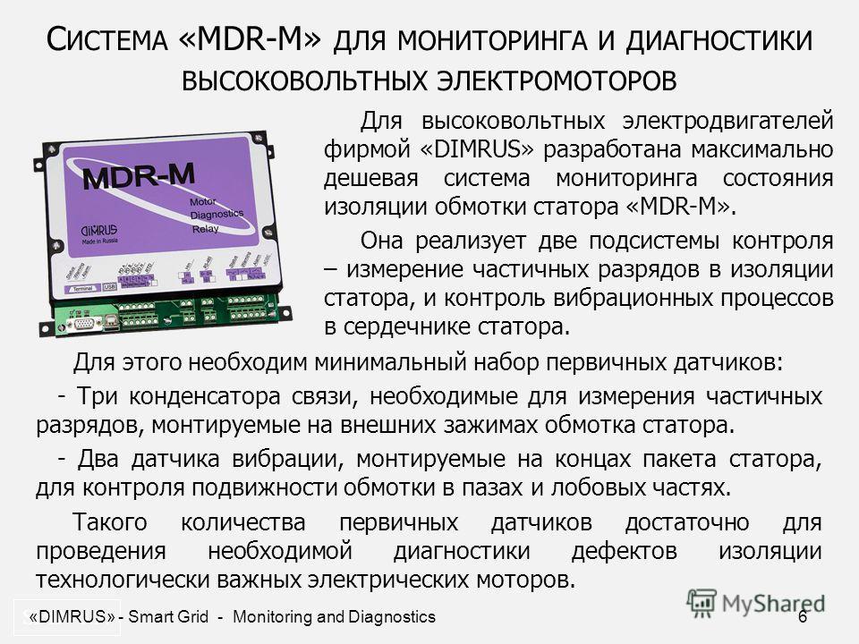 6 С ИСТЕМА «MDR-M» ДЛЯ МОНИТОРИНГА И ДИАГНОСТИКИ ВЫСОКОВОЛЬТНЫХ ЭЛЕКТРОМОТОРОВ SDD- 0.2. Для высоковольтных электродвигателей фирмой «DIMRUS» разработана максимально дешевая система мониторинга состояния изоляции обмотки статора «MDR-M». Она реализуе