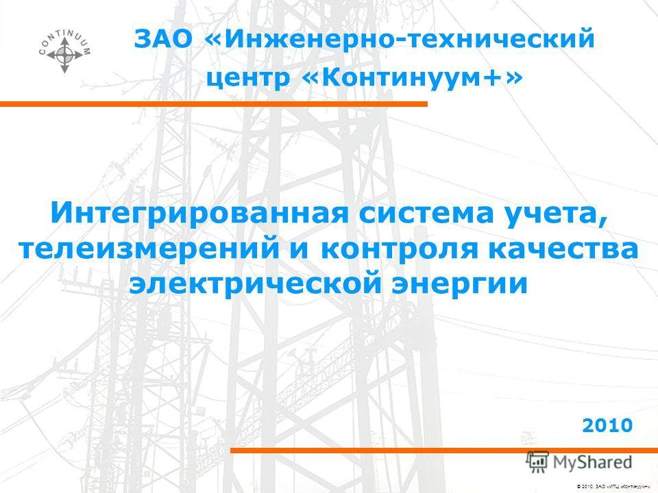 © 2010, ЗАО «ИТЦ «Континуум+» ЗАО «Инженерно-технический центр «Континуум+» 2010 Интегрированная система учета, телеизмерений и контроля качества электрической энергии