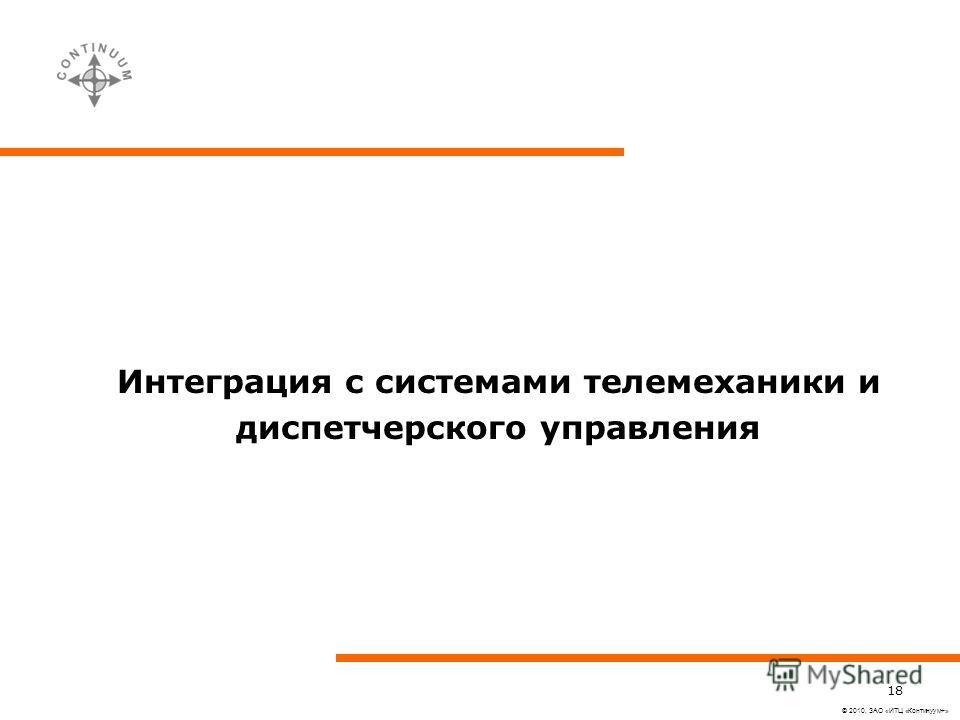 © 2010, ЗАО «ИТЦ «Континуум+» 18 Интеграция с системами телемеханики и диспетчерского управления