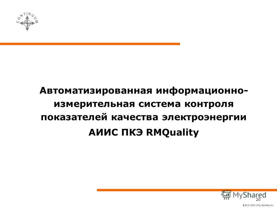 © 2010, ЗАО «ИТЦ «Континуум+» 20 Автоматизированная информационно- измерительная система контроля показателей качества электроэнергии АИИС ПКЭ RMQuality