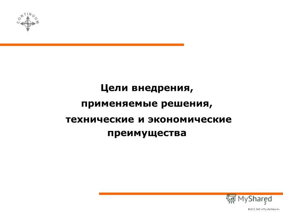 © 2010, ЗАО «ИТЦ «Континуум+» 3 Цели внедрения, применяемые решения, технические и экономические преимущества