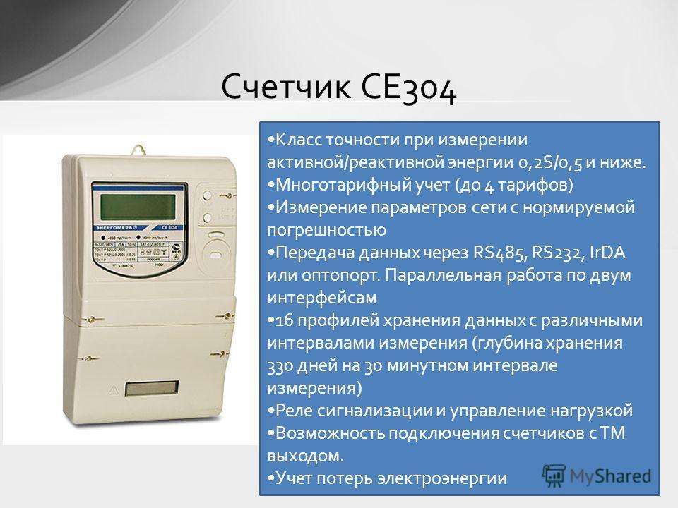 Счетчик СЕ304 Класс точности при измерении активной/реактивной энергии 0,2S/0,5 и ниже. Многотарифный учет (до 4 тарифов) Измерение параметров сети с нормируемой погрешностью Передача данных через RS485, RS232, IrDA или оптопорт. Параллельная работа