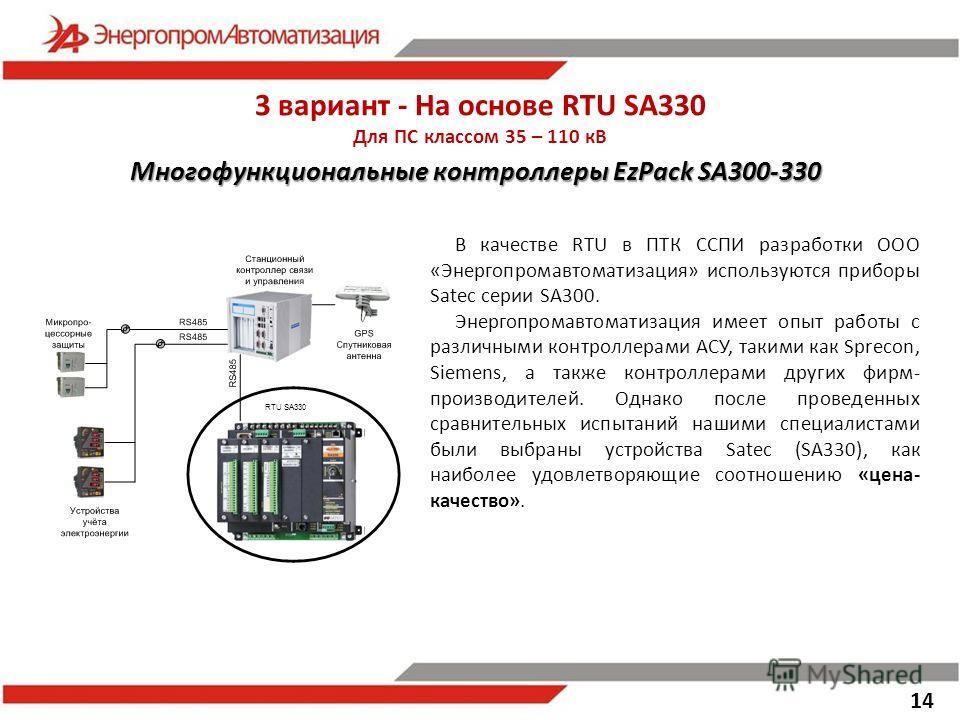 3 вариант - На основе RTU SA330 Для ПС классом 35 – 110 кВ 14 В качестве RTU в ПТК ССПИ разработки ООО «Энергопромавтоматизация» используются приборы Satec серии SA300. Энергопромавтоматизация имеет опыт работы с различными контроллерами АСУ, такими