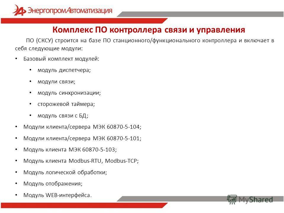 Комплекс ПО контроллера связи и управления ПО (СКСУ) строится на базе ПО станционного/функционального контроллера и включает в себя следующие модули: Базовый комплект модулей: модуль диспетчера; модули связи; модуль синхронизации; сторожевой таймера;
