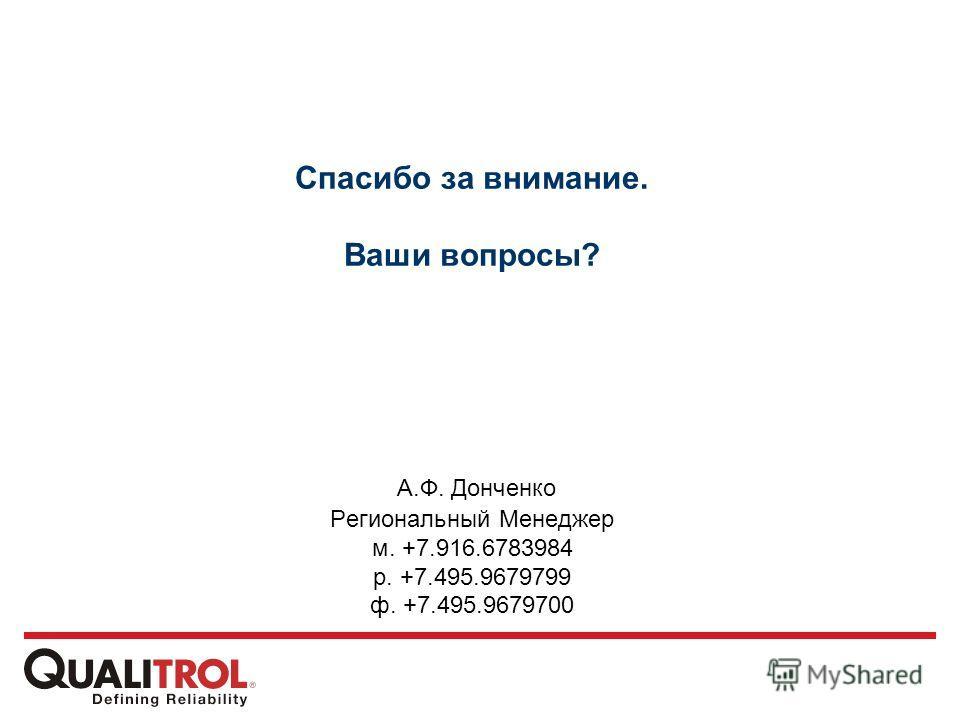 Спасибо за внимание. Ваши вопросы? А.Ф. Донченко Региональный Менеджер м. +7.916.6783984 р. +7.495.9679799 ф. +7.495.9679700