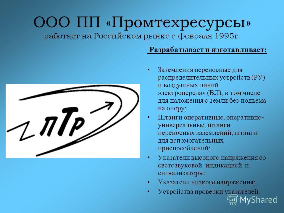 ООО ПП «Промтехресурсы» работает на Российском рынке с февраля 1995г. Разрабатывает и изготавливает: Заземления переносные для распределительных устройств (РУ) и воздушных линий электропередач (ВЛ), в том числе для наложения с земли без подъема на оп