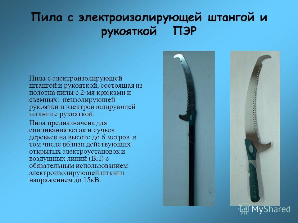 Пила с электроизолирующей штангой и рукояткой ПЭР Пила с электроизолирующей штангой и рукояткой, состоящая из полотна пилы с 2-мя крюками и съемных: неизолирующей рукоятки и электроизолирующей штанги с рукояткой. Пила предназначена для спиливания вет