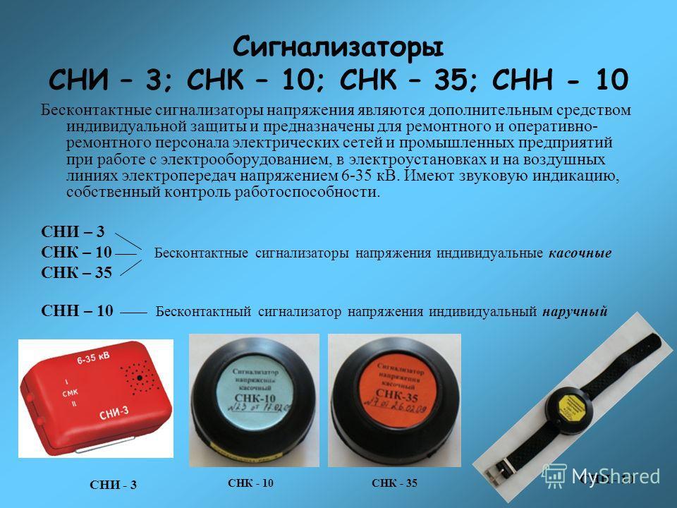 Сигнализаторы СНИ – 3; СНК – 10; СНК – 35; СНН - 10 Бесконтактные сигнализаторы напряжения являются дополнительным средством индивидуальной защиты и предназначены для ремонтного и оперативно- ремонтного персонала электрических сетей и промышленных пр