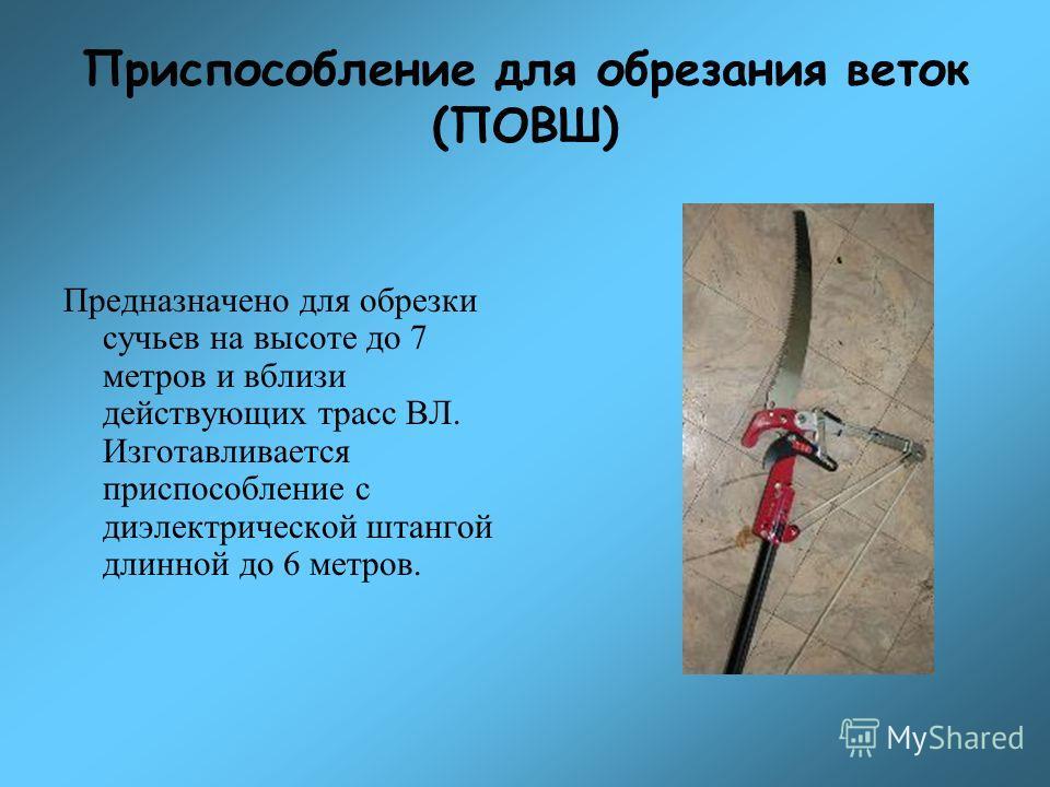 Приспособление для обрезания веток (ПОВШ) Предназначено для обрезки сучьев на высоте до 7 метров и вблизи действующих трасс ВЛ. Изготавливается приспособление с диэлектрической штангой длинной до 6 метров.