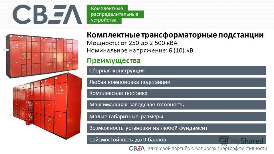 Ключевой партнёр в вопросах энергоэффективности Комплектные трансформаторные подстанции Мощность: от 250 до 2 500 кВА Номинальное напряжение: 6 (10) кВ Преимущества Сборная конструкция Любая компоновка подстанции Комплексная поставка Максимальная зав