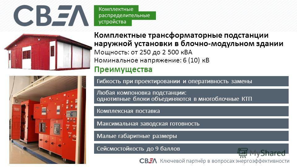 Ключевой партнёр в вопросах энергоэффективности Комплектные трансформаторные подстанции наружной установки в блочно-модульном здании Мощность: от 250 до 2 500 кВА Номинальное напряжение: 6 (10) кВ Преимущества Гибкость при проектировании и оперативно