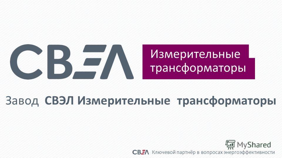 Ключевой партнёр в вопросах энергоэффективности Завод СВЭЛ Измерительные трансформаторы