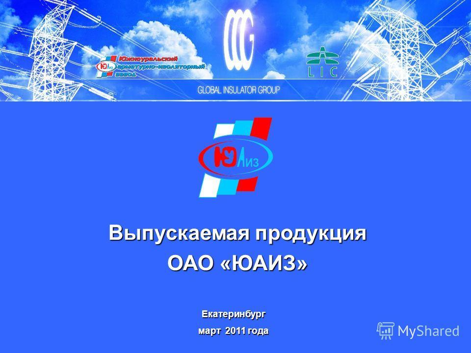 Выпускаемая продукция ОАО «ЮАИЗ» Екатеринбург март 2011 года