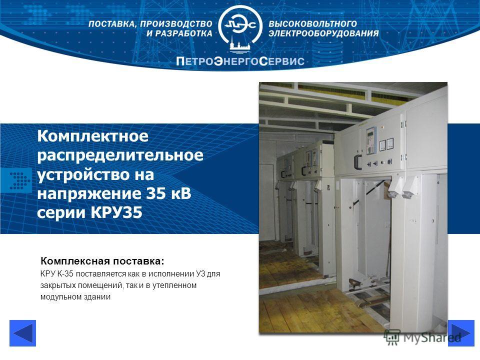 Комплектное распределительное устройство на напряжение 35 кВ серии КРУ35 Комплексная поставка: КРУ К-35 поставляется как в исполнении У3 для закрытых помещений, так и в утепленном модульном здании