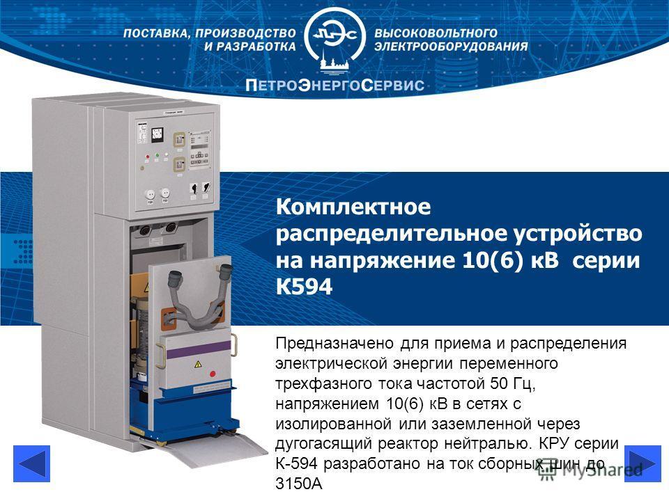 Комплектное распределительное устройство на напряжение 10(6) кВ серии К594 Предназначено для приема и распределения электрической энергии переменного трехфазного тока частотой 50 Гц, напряжением 10(6) кВ в сетях с изолированной или заземленной через