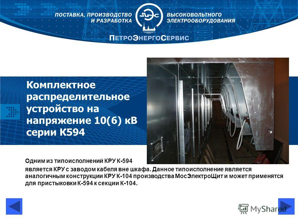 Комплектное распределительное устройство на напряжение 10(6) кВ серии К594 Одним из типоисполнений КРУ К-594 является КРУ с заводом кабеля вне шкафа. Данное типоисполнение является аналогичным конструкции КРУ К-104 производства МосЭлектроЩит и может