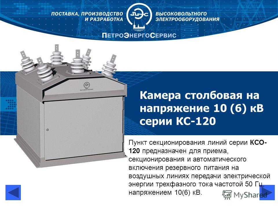 Камера столбовая на напряжение 10 (6) кВ серии КС-120 Пункт секционирования линий серии КСО 120 предназначен для приема, секционирования и автоматического включения резервного питания на воздушных линиях передачи электрической энергии трехфазного то